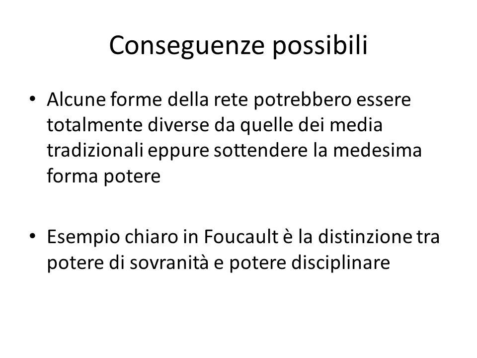 Conseguenze possibili Alcune forme della rete potrebbero essere totalmente diverse da quelle dei media tradizionali eppure sottendere la medesima forma potere Esempio chiaro in Foucault è la distinzione tra potere di sovranità e potere disciplinare