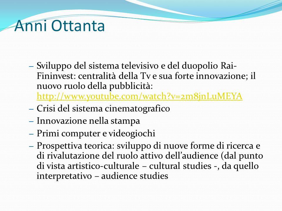 Anni Ottanta – Sviluppo del sistema televisivo e del duopolio Rai- Fininvest: centralità della Tv e sua forte innovazione; il nuovo ruolo della pubblicità: http://www.youtube.com/watch v=2m8jnLuMEYA http://www.youtube.com/watch v=2m8jnLuMEYA – Crisi del sistema cinematografico – Innovazione nella stampa – Primi computer e videogiochi – Prospettiva teorica: sviluppo di nuove forme di ricerca e di rivalutazione del ruolo attivo dellaudience (dal punto di vista artistico-culturale – cultural studies -, da quello interpretativo – audience studies