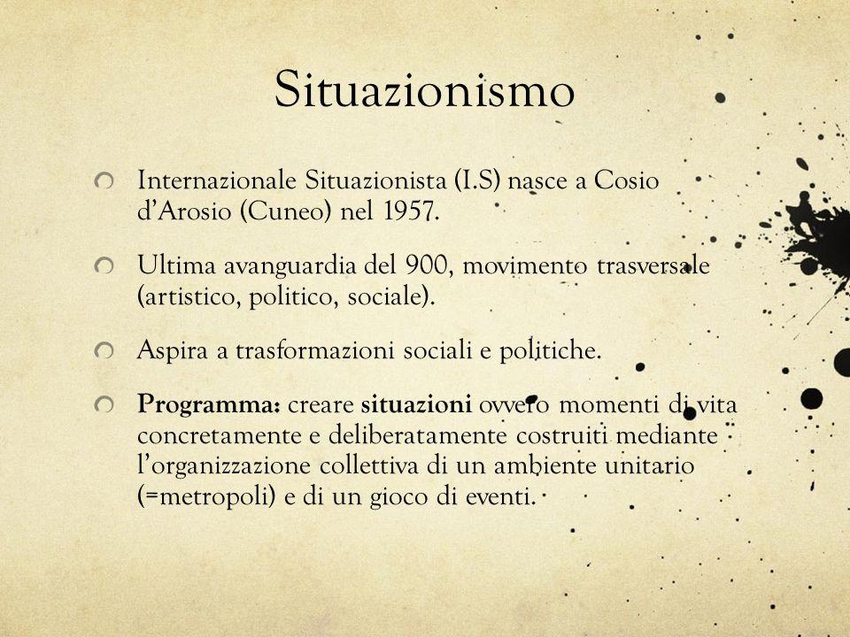 Situazionismo Internazionale Situazionista (I.S) nasce a Cosio dArosio (Cuneo) nel 1957. Ultima avanguardia del 900, movimento trasversale (artistico,