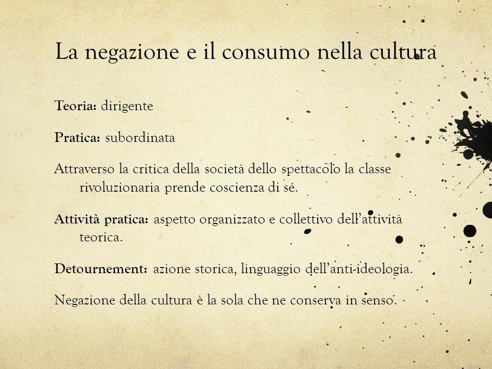 La negazione e il consumo nella cultura Teoria: dirigente Pratica: subordinata Attraverso la critica della società dello spettacolo la classe rivoluzi