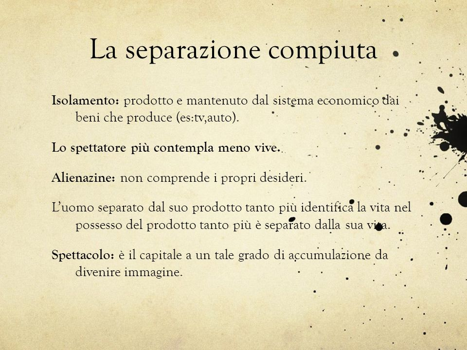 La separazione compiuta Isolamento: prodotto e mantenuto dal sistema economico dai beni che produce (es:tv,auto). Lo spettatore più contempla meno viv