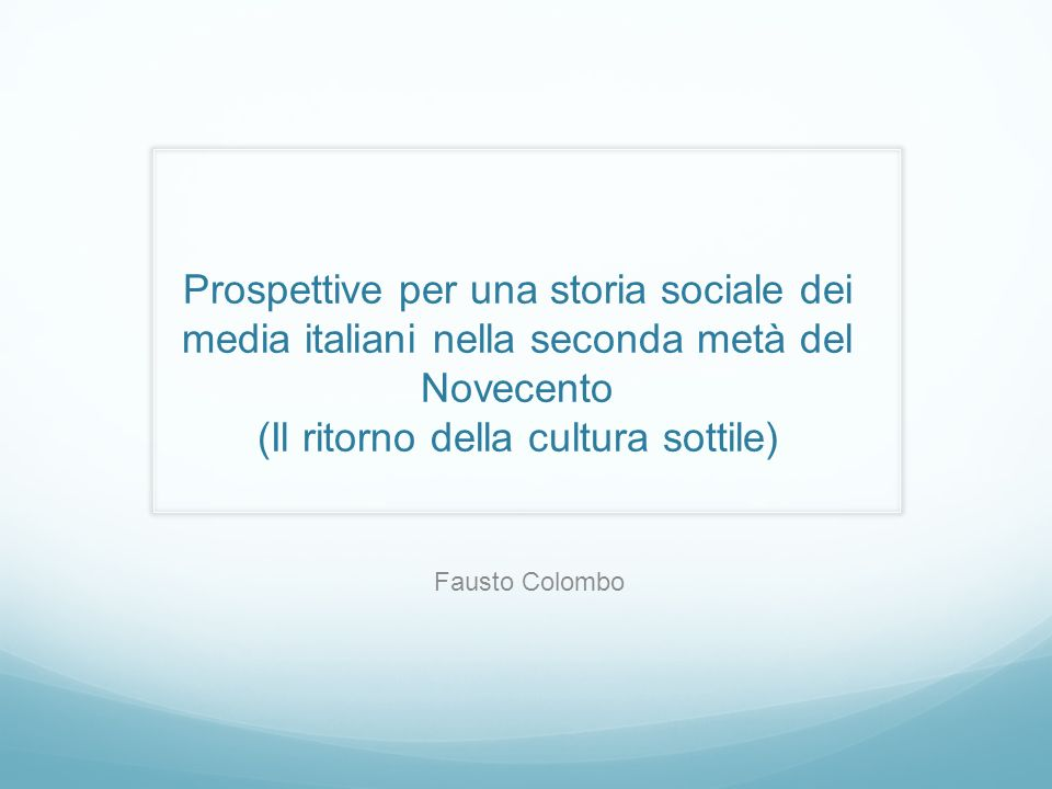 Prospettive per una storia sociale dei media italiani nella seconda metà del Novecento (Il ritorno della cultura sottile) Fausto Colombo