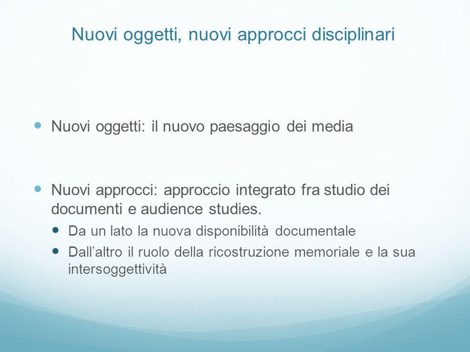Nuovi oggetti, nuovi approcci disciplinari Nuovi oggetti: il nuovo paesaggio dei media Nuovi approcci: approccio integrato fra studio dei documenti e audience studies.
