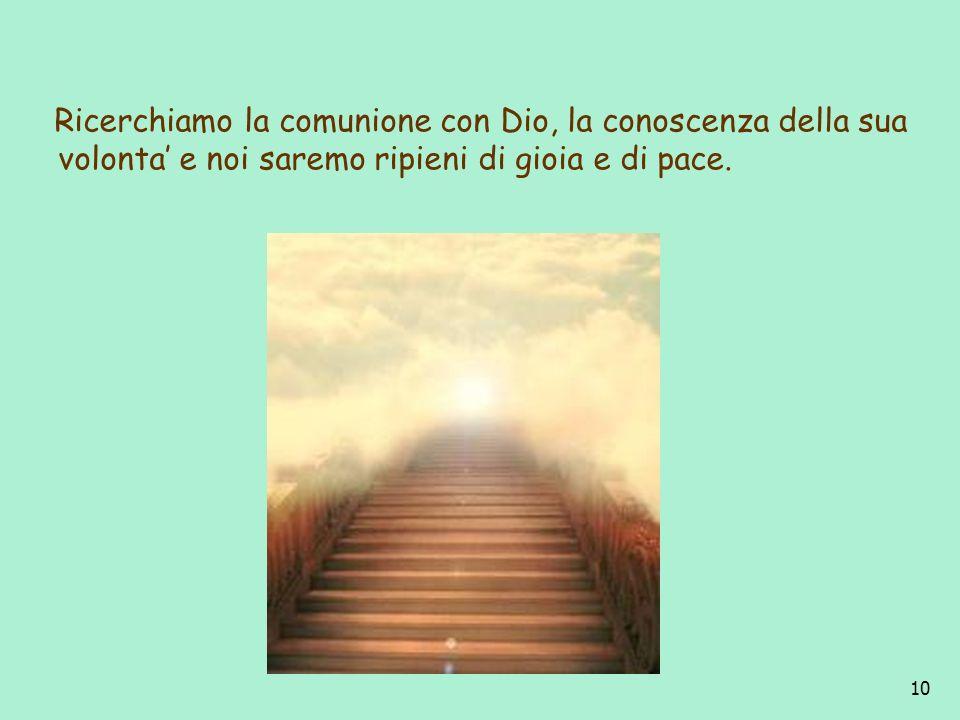 10 Ricerchiamo la comunione con Dio, la conoscenza della sua volonta e noi saremo ripieni di gioia e di pace.