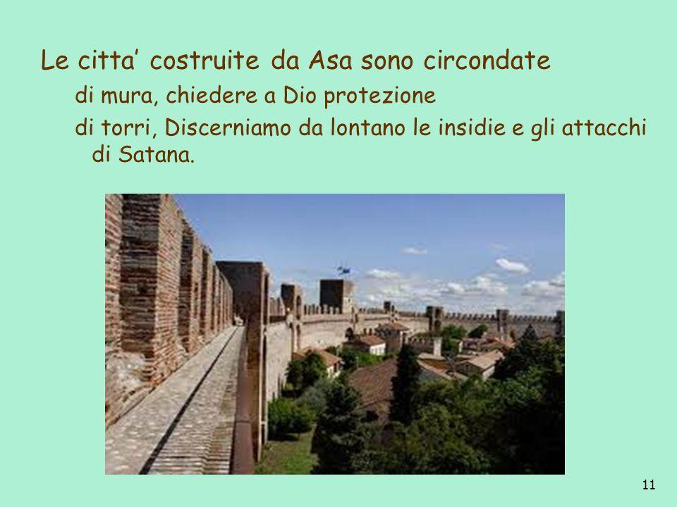 11 Le citta costruite da Asa sono circondate di mura, chiedere a Dio protezione di torri, Discerniamo da lontano le insidie e gli attacchi di Satana.