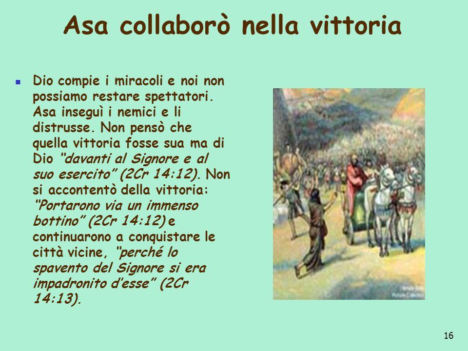 Asa collaborò nella vittoria Dio compie i miracoli e noi non possiamo restare spettatori. Asa inseguì i nemici e li distrusse. Non pensò che quella vi