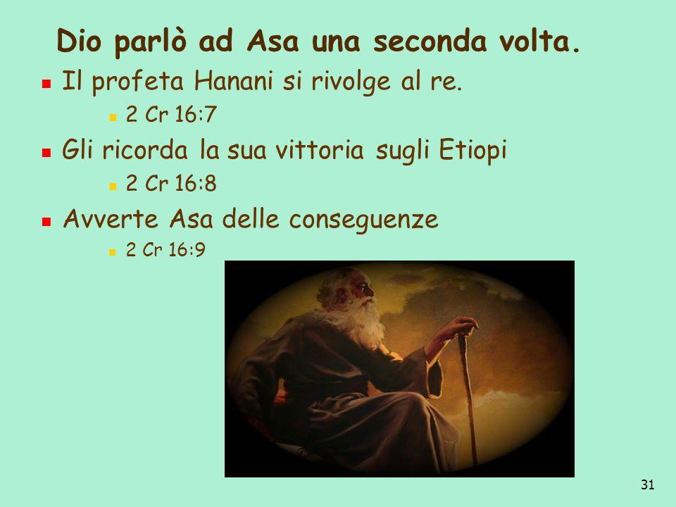 31 Dio parlò ad Asa una seconda volta. Il profeta Hanani si rivolge al re. 2 Cr 16:7 Gli ricorda la sua vittoria sugli Etiopi 2 Cr 16:8 Avverte Asa de