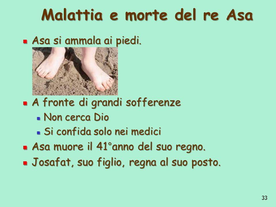 33 Malattia e morte del re Asa Asa si ammala ai piedi. Asa si ammala ai piedi. A fronte di grandi sofferenze A fronte di grandi sofferenze Non cerca D