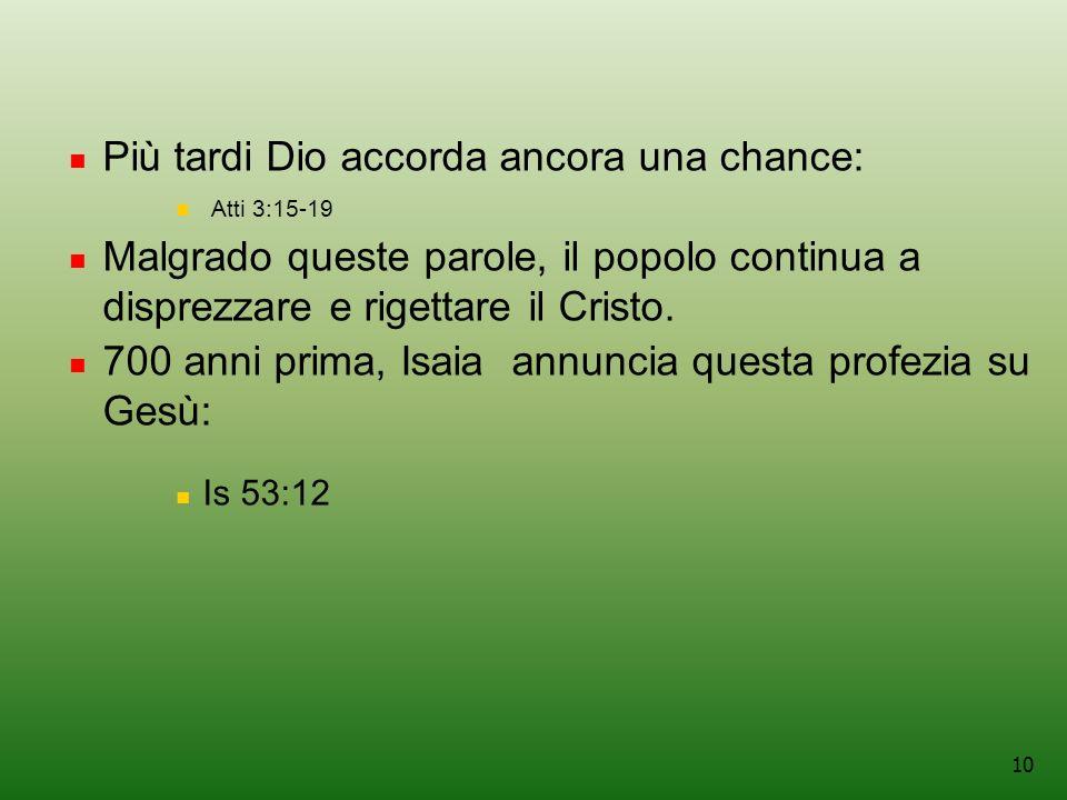 10 Più tardi Dio accorda ancora una chance: Atti 3:15-19 Malgrado queste parole, il popolo continua a disprezzare e rigettare il Cristo.