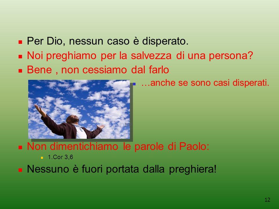 12 Per Dio, nessun caso è disperato.Noi preghiamo per la salvezza di una persona.