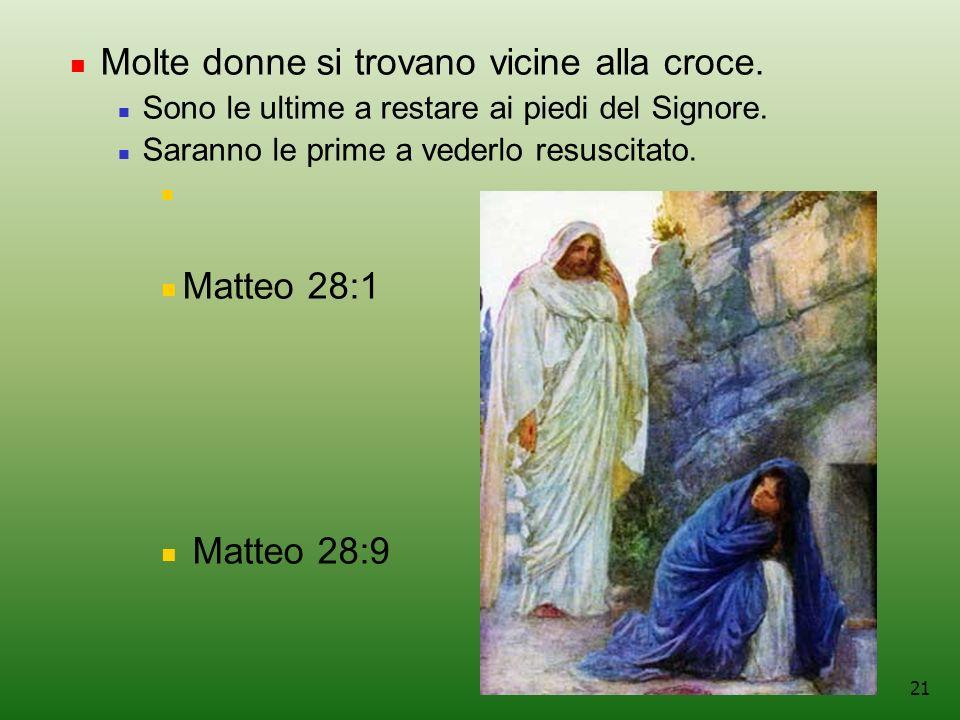 21 Molte donne si trovano vicine alla croce.Sono le ultime a restare ai piedi del Signore.