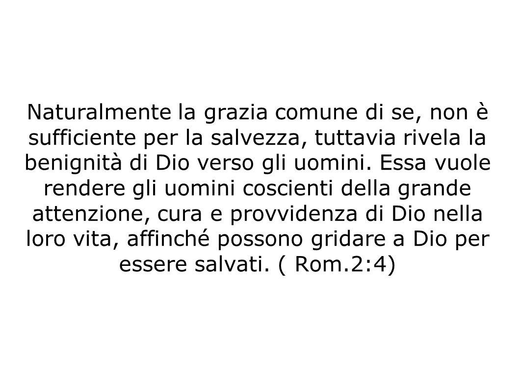Naturalmente la grazia comune di se, non è sufficiente per la salvezza, tuttavia rivela la benignità di Dio verso gli uomini. Essa vuole rendere gli u
