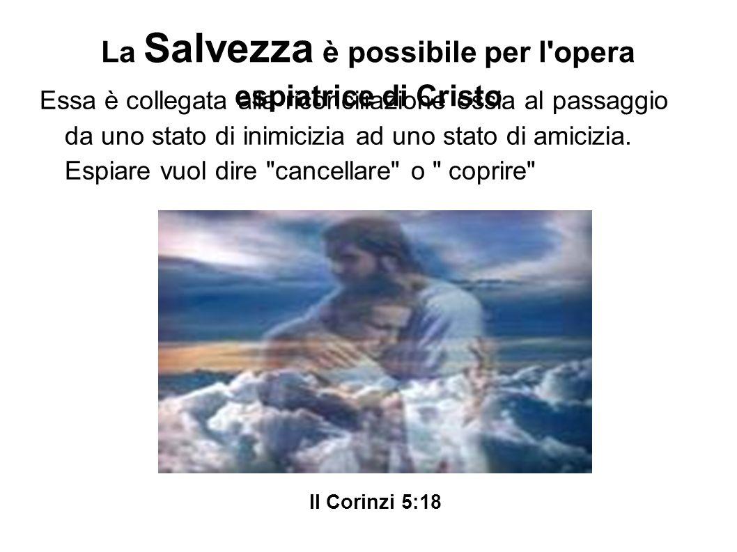 La Salvezza è possibile per l'opera espiatrice di Cristo Essa è collegata alla riconciliazione ossia al passaggio da uno stato di inimicizia ad uno st