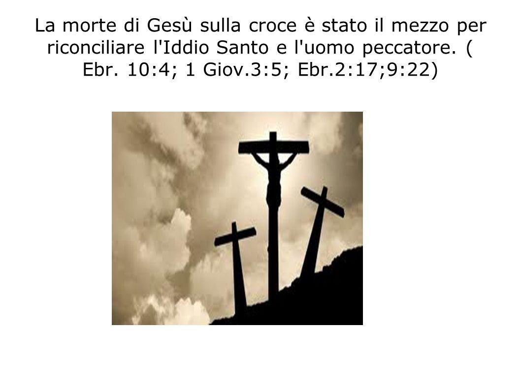 La morte di Gesù sulla croce è stato il mezzo per riconciliare l'Iddio Santo e l'uomo peccatore. ( Ebr. 10:4; 1 Giov.3:5; Ebr.2:17;9:22)