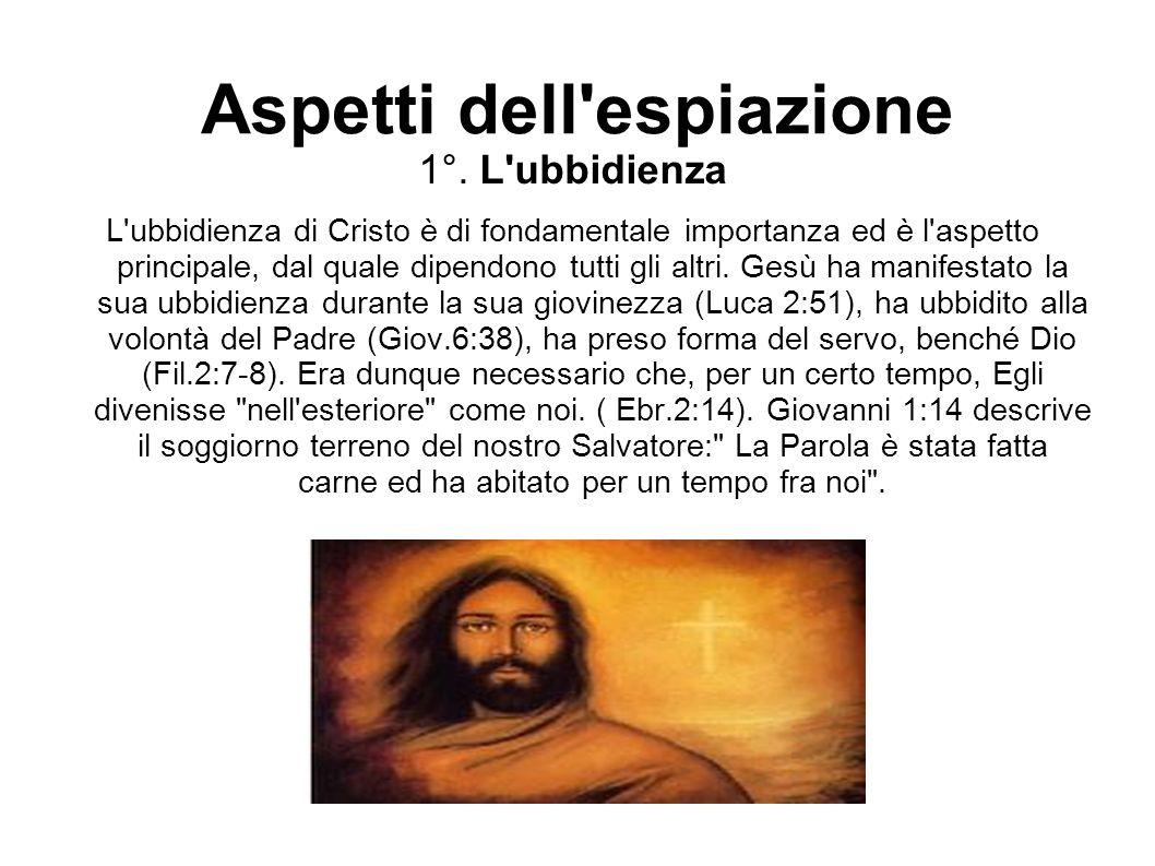 Aspetti dell'espiazione 1°. L'ubbidienza L'ubbidienza di Cristo è di fondamentale importanza ed è l'aspetto principale, dal quale dipendono tutti gli