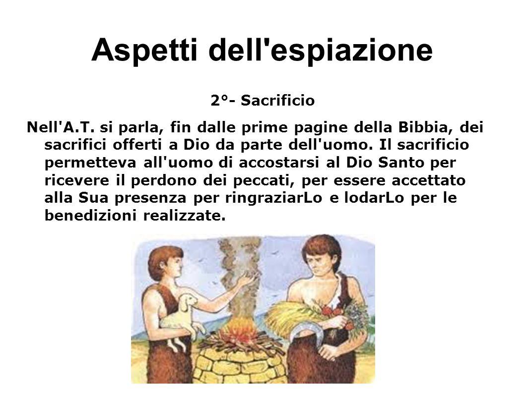 Aspetti dell'espiazione 2°- Sacrificio Nell'A.T. si parla, fin dalle prime pagine della Bibbia, dei sacrifici offerti a Dio da parte dell'uomo. Il sac