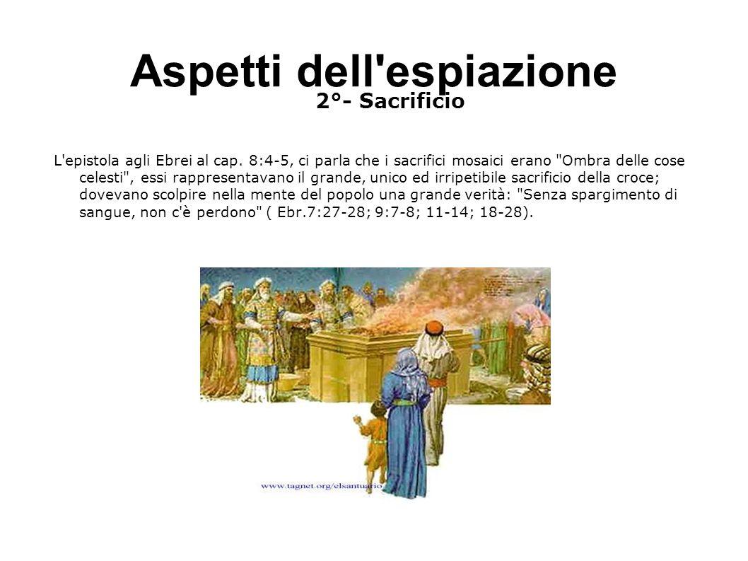 Aspetti dell'espiazione 2°- Sacrificio L'epistola agli Ebrei al cap. 8:4-5, ci parla che i sacrifici mosaici erano