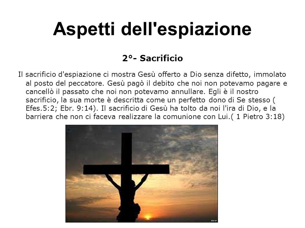 Aspetti dell'espiazione 2°- Sacrificio Il sacrificio d'espiazione ci mostra Gesù offerto a Dio senza difetto, immolato al posto del peccatore. Gesù pa