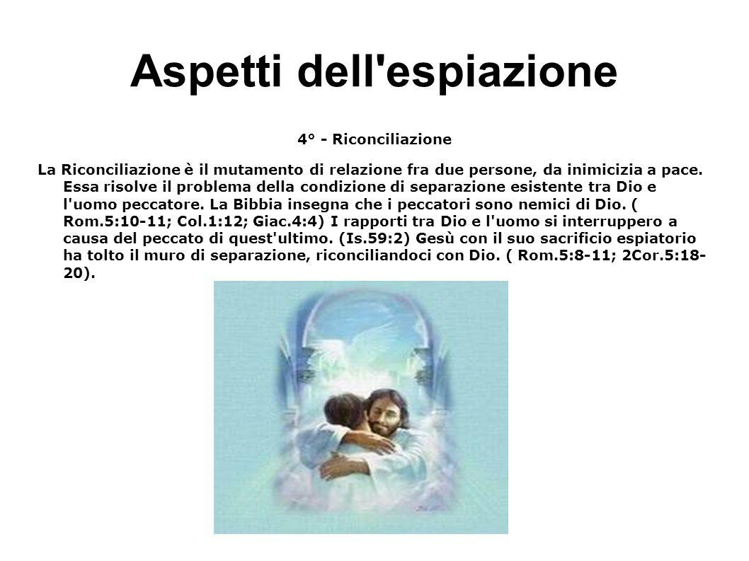 Aspetti dell'espiazione 4° - Riconciliazione La Riconciliazione è il mutamento di relazione fra due persone, da inimicizia a pace. Essa risolve il pro