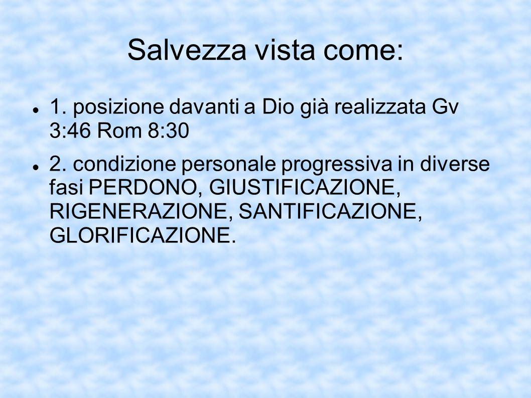 Salvezza vista come: 1. posizione davanti a Dio già realizzata Gv 3:46 Rom 8:30 2. condizione personale progressiva in diverse fasi PERDONO, GIUSTIFIC