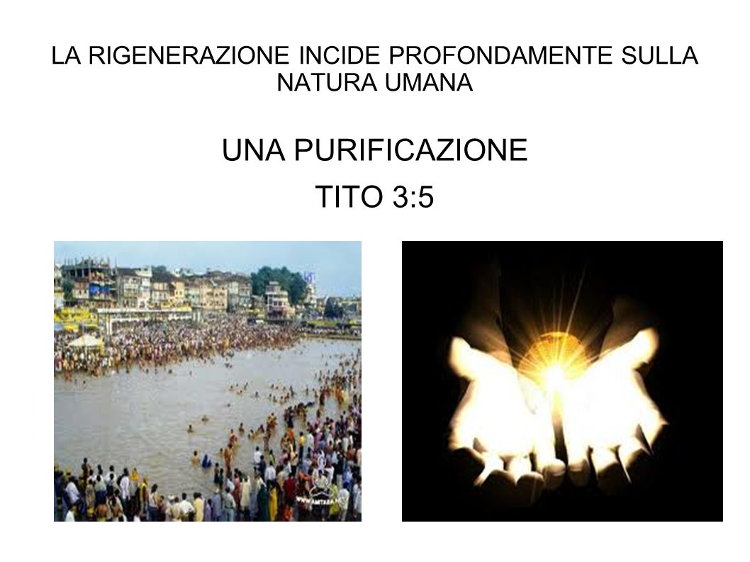 LA RIGENERAZIONE INCIDE PROFONDAMENTE SULLA NATURA UMANA UNA PURIFICAZIONE TITO 3:5