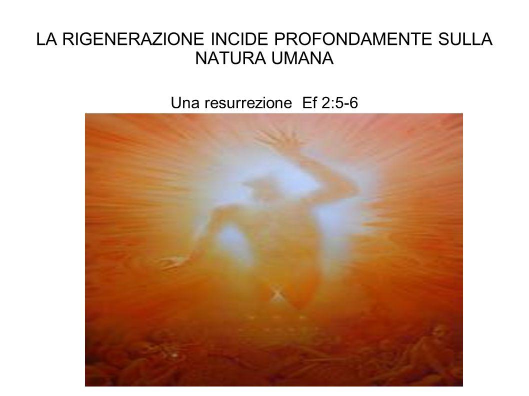 LA RIGENERAZIONE INCIDE PROFONDAMENTE SULLA NATURA UMANA Una resurrezione Ef 2:5-6