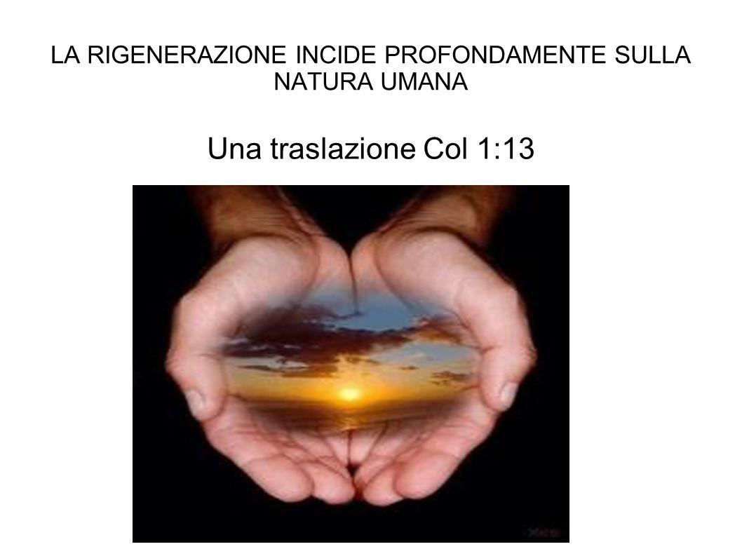 LA RIGENERAZIONE INCIDE PROFONDAMENTE SULLA NATURA UMANA Una traslazione Col 1:13