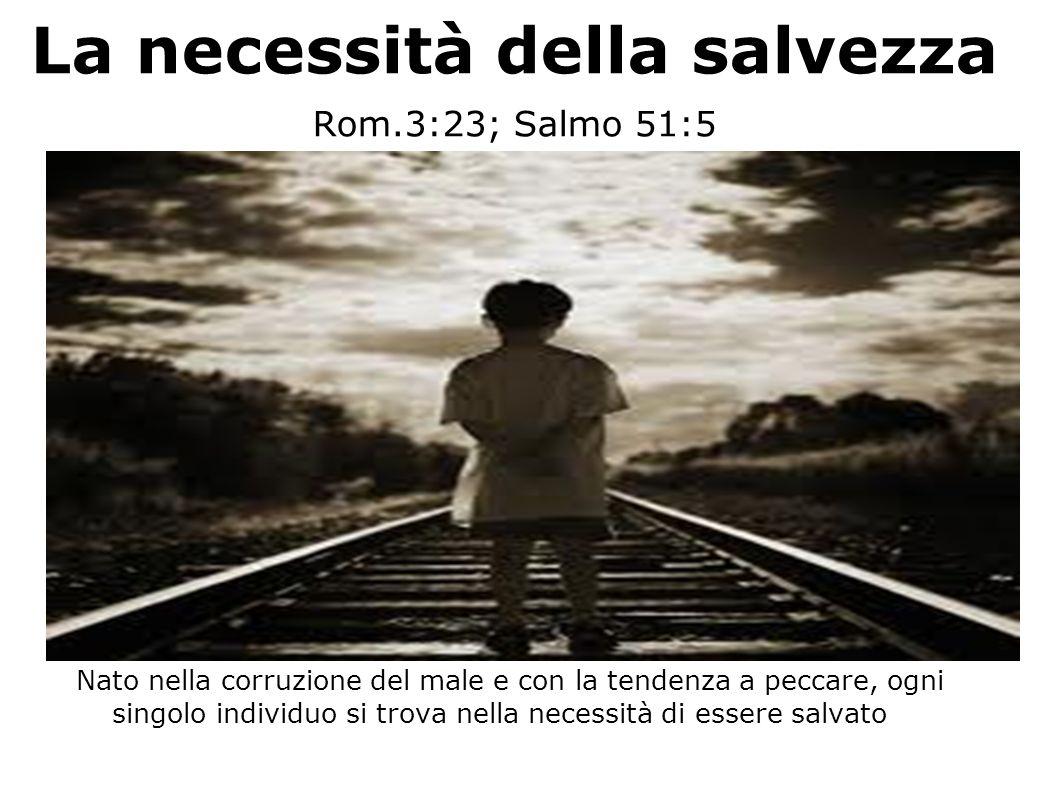 La necessità della salvezza Rom.3:23; Salmo 51:5 Nato nella corruzione del male e con la tendenza a peccare, ogni singolo individuo si trova nella nec