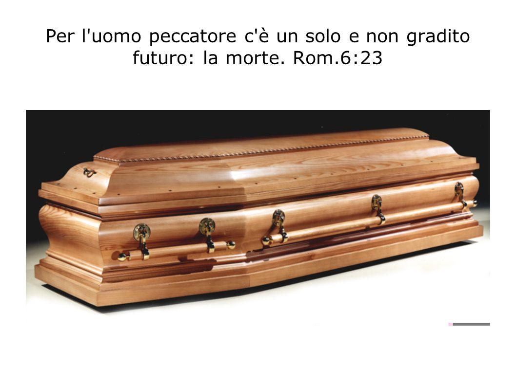 Per l'uomo peccatore c'è un solo e non gradito futuro: la morte. Rom.6:23