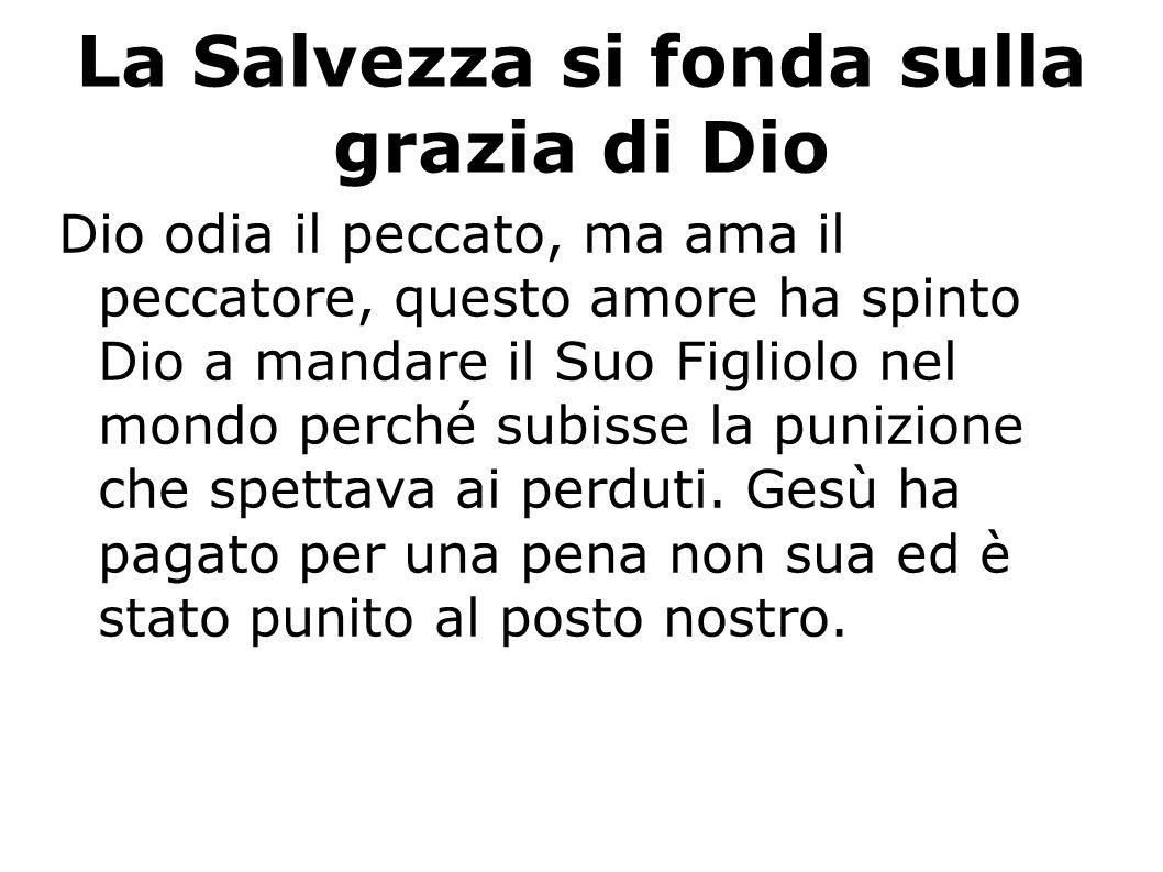La Salvezza si fonda sulla grazia di Dio Dio odia il peccato, ma ama il peccatore, questo amore ha spinto Dio a mandare il Suo Figliolo nel mondo perc