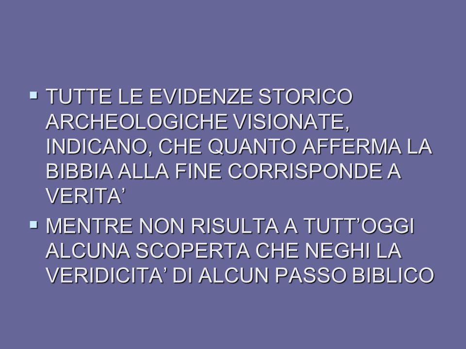 TUTTE LE EVIDENZE STORICO ARCHEOLOGICHE VISIONATE, INDICANO, CHE QUANTO AFFERMA LA BIBBIA ALLA FINE CORRISPONDE A VERITA TUTTE LE EVIDENZE STORICO ARC