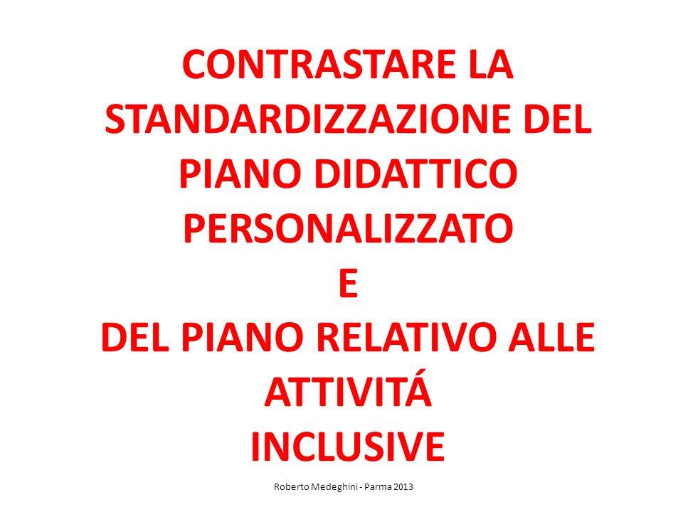 CONTRASTARE LA STANDARDIZZAZIONE DEL PIANO DIDATTICO PERSONALIZZATO E DEL PIANO RELATIVO ALLE ATTIVITÁ INCLUSIVE Roberto Medeghini - Parma 2013