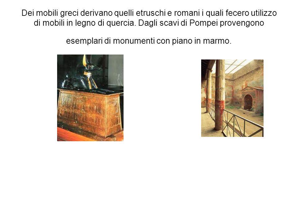 Dei mobili greci derivano quelli etruschi e romani i quali fecero utilizzo di mobili in legno di quercia. Dagli scavi di Pompei provengono esemplari d