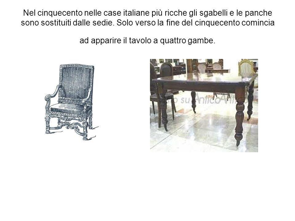 Nel cinquecento nelle case italiane più ricche gli sgabelli e le panche sono sostituiti dalle sedie. Solo verso la fine del cinquecento comincia ad ap