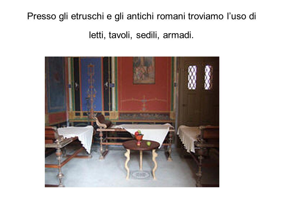 Presso gli etruschi e gli antichi romani troviamo luso di letti, tavoli, sedili, armadi.