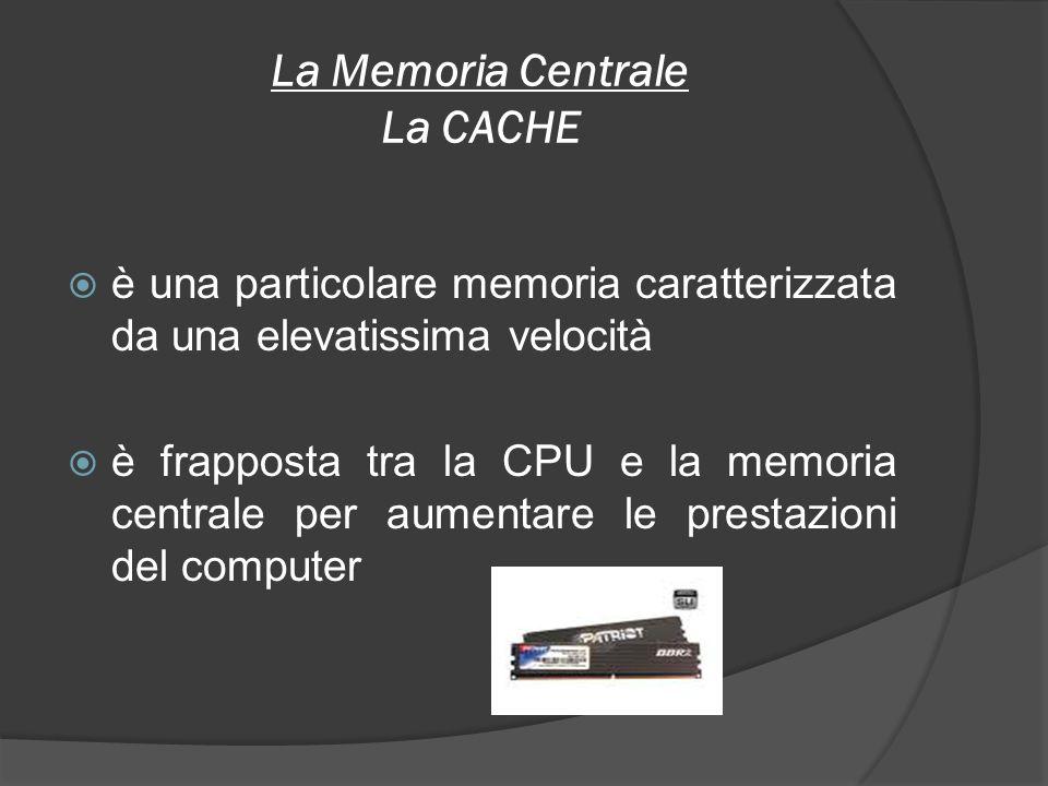 La Memoria Centrale La CACHE è una particolare memoria caratterizzata da una elevatissima velocità è frapposta tra la CPU e la memoria centrale per au