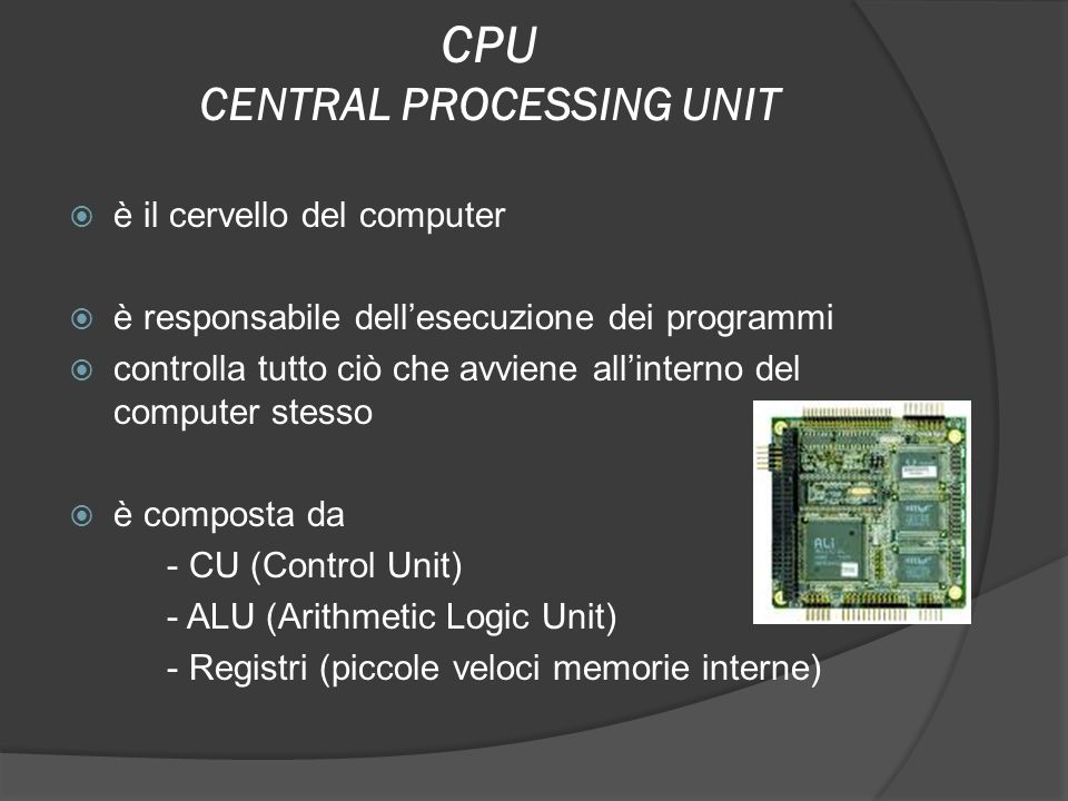 CPU CENTRAL PROCESSING UNIT è il cervello del computer è responsabile dellesecuzione dei programmi controlla tutto ciò che avviene allinterno del comp