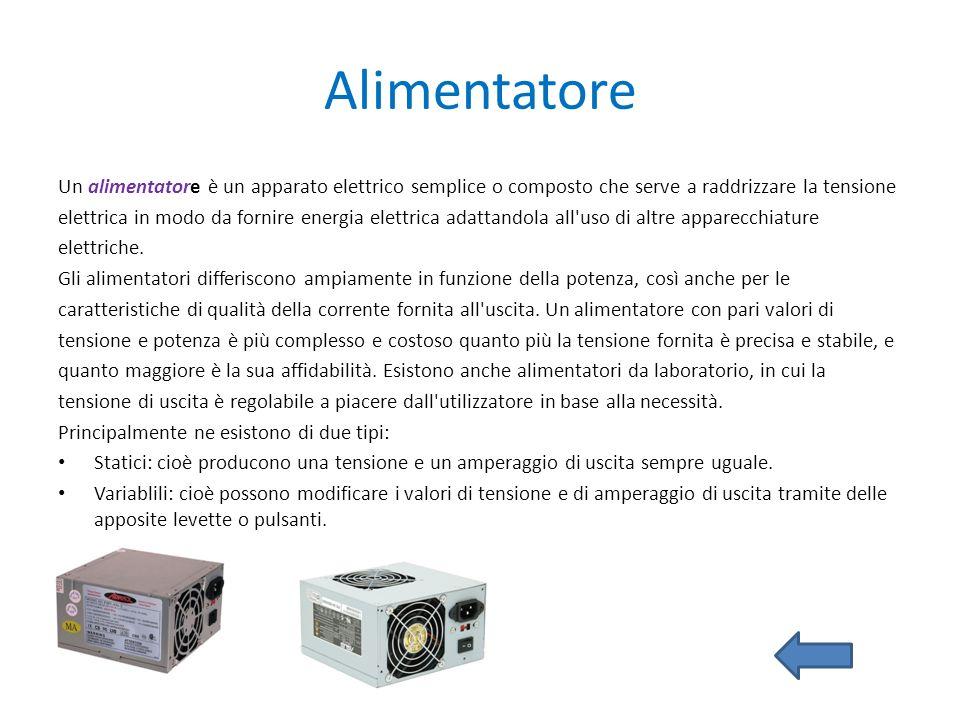 Alimentatore Un alimentatore è un apparato elettrico semplice o composto che serve a raddrizzare la tensione elettrica in modo da fornire energia elet