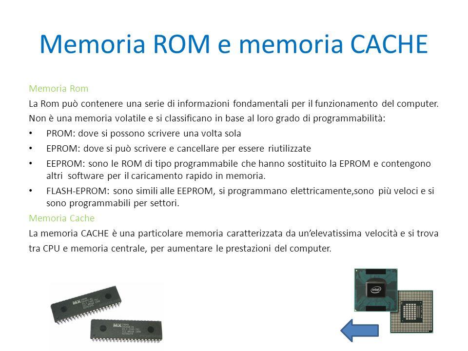 Memoria ROM e memoria CACHE Memoria Rom La Rom può contenere una serie di informazioni fondamentali per il funzionamento del computer. Non è una memor