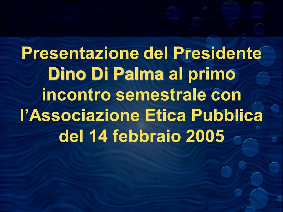 Dino Di Palma Presentazione del Presidente Dino Di Palma al primo incontro semestrale con lAssociazione Etica Pubblica del 14 febbraio 2005