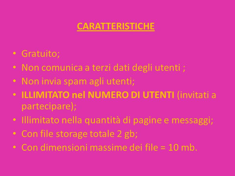 CARATTERISTICHE Gratuito; Non comunica a terzi dati degli utenti ; Non invia spam agli utenti; ILLIMITATO nel NUMERO DI UTENTI (invitati a partecipare); Illimitato nella quantità di pagine e messaggi; Con file storage totale 2 gb; Con dimensioni massime dei file = 10 mb.