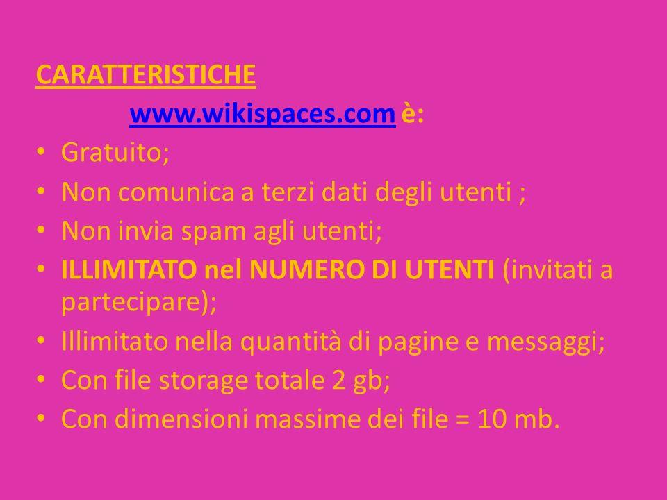 CARATTERISTICHE www.wikispaces.com è:www.wikispaces.com Gratuito; Non comunica a terzi dati degli utenti ; Non invia spam agli utenti; ILLIMITATO nel NUMERO DI UTENTI (invitati a partecipare); Illimitato nella quantità di pagine e messaggi; Con file storage totale 2 gb; Con dimensioni massime dei file = 10 mb.