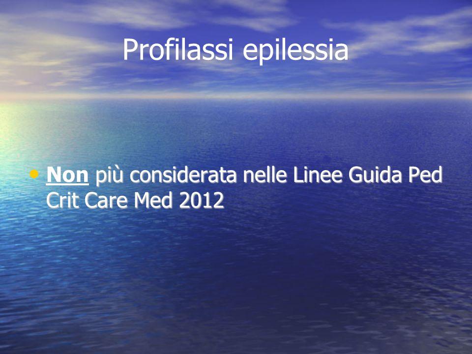 Profilassi epilessia più considerata nelle Linee Guida Ped Crit Care Med 2012 Non più considerata nelle Linee Guida Ped Crit Care Med 2012