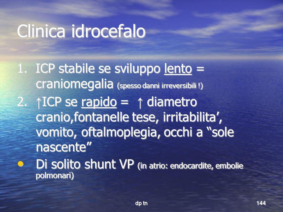 dp tn144 Clinica idrocefalo 1. ICP stabile se sviluppo lento = craniomegalia (spesso danni irreversibili !) 2. ICP se rapido = diametro cranio,fontane