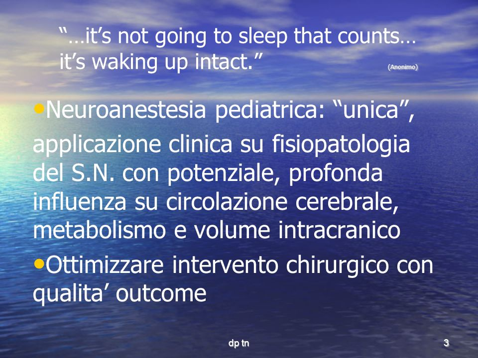 dp tn3 (Anonimo) …its not going to sleep that counts… its waking up intact. (Anonimo) Neuroanestesia pediatrica: unica, applicazione clinica su fisiop