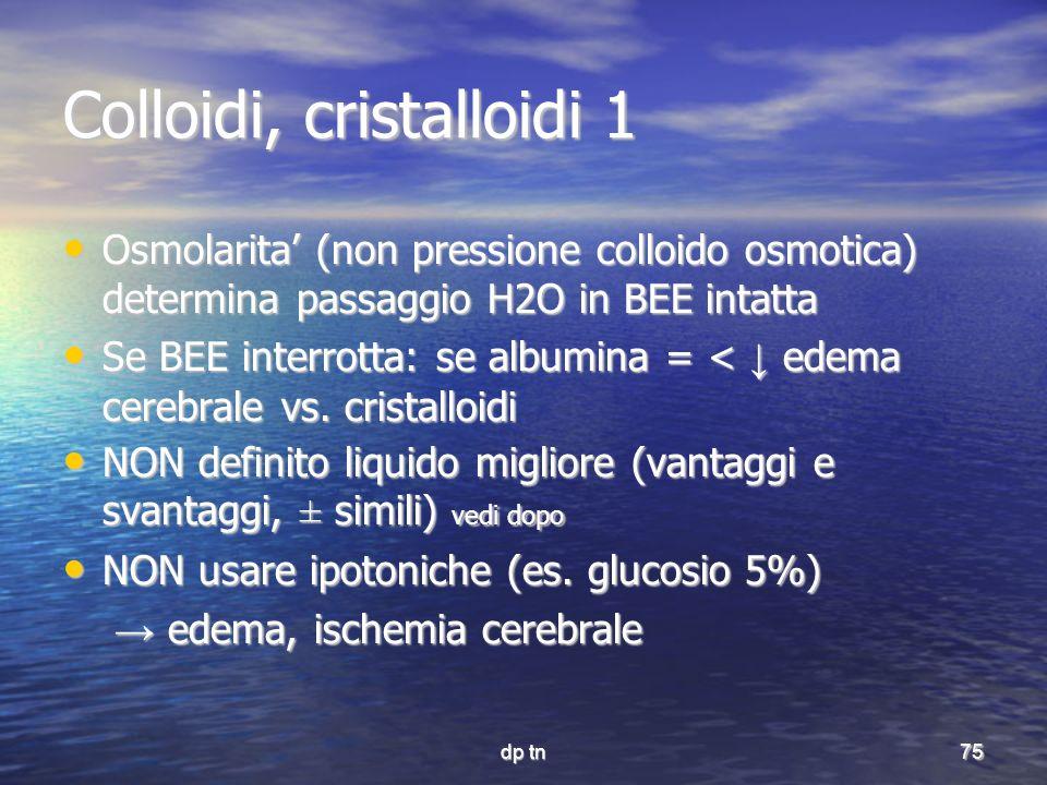 dp tn75 Colloidi, cristalloidi 1 Osmolarita (non pressione colloido osmotica) determina passaggio H2O in BEE intatta Osmolarita (non pressione colloid