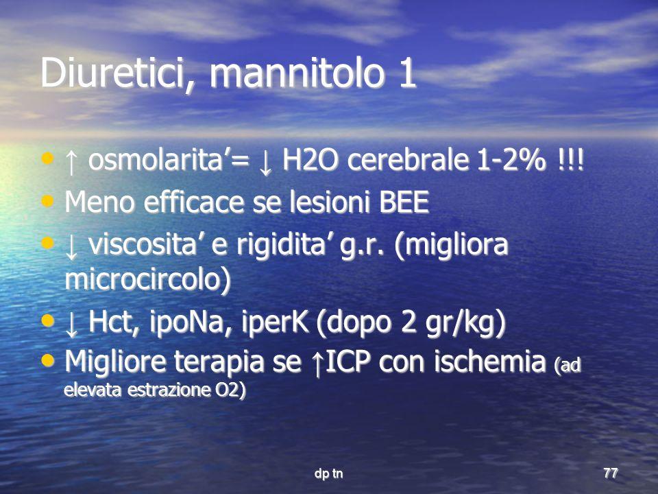 dp tn77 Diuretici, mannitolo 1 osmolarita= H2O cerebrale 1-2% !!! osmolarita= H2O cerebrale 1-2% !!! Meno efficace se lesioni BEE Meno efficace se les