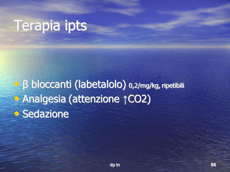 dp tn86 Terapia ipts β bloccanti (labetalolo) 0,2/mg/kg, ripetibili β bloccanti (labetalolo) 0,2/mg/kg, ripetibili Analgesia (attenzione CO2) Analgesi