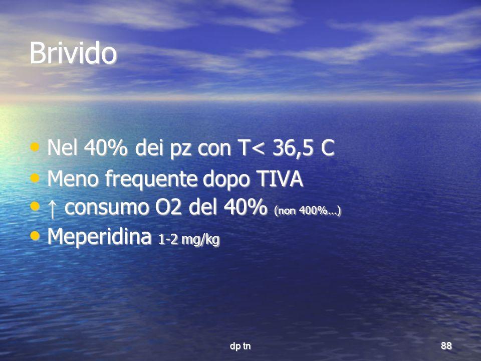 dp tn88 Brivido Nel 40% dei pz con T< 36,5 C Nel 40% dei pz con T< 36,5 C Meno frequente dopo TIVA Meno frequente dopo TIVA consumo O2 del 40% (non 40