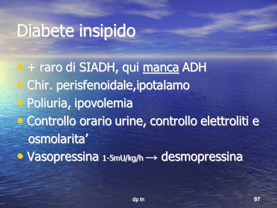 dp tn97 Diabete insipido + raro di SIADH, qui manca ADH + raro di SIADH, qui manca ADH Chir. perisfenoidale,ipotalamo Chir. perisfenoidale,ipotalamo P